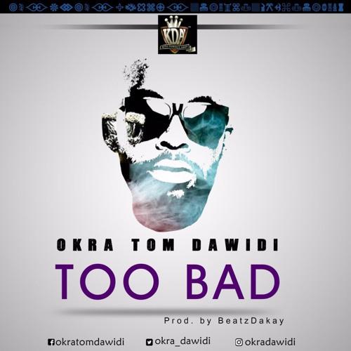 Okra Tom Dawidi - Too Bad (Prod By Beatz Dakay) (www.Ghanasongs.com)