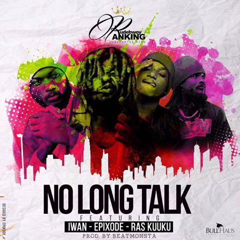 Download MP3 : Rudebwoy Ranking – No Long Talk ft Epixode x Ras Kuuku & Iwan