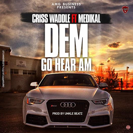 Criss Waddle – Dem Go Hear Am ft. Medikal (Prod. by Unkle Beatz)