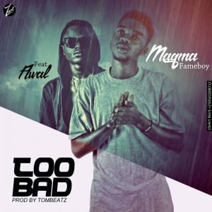 Download MP3 : Magma Fameboy ft Awal – Too Bad (prod by Tombeatz)