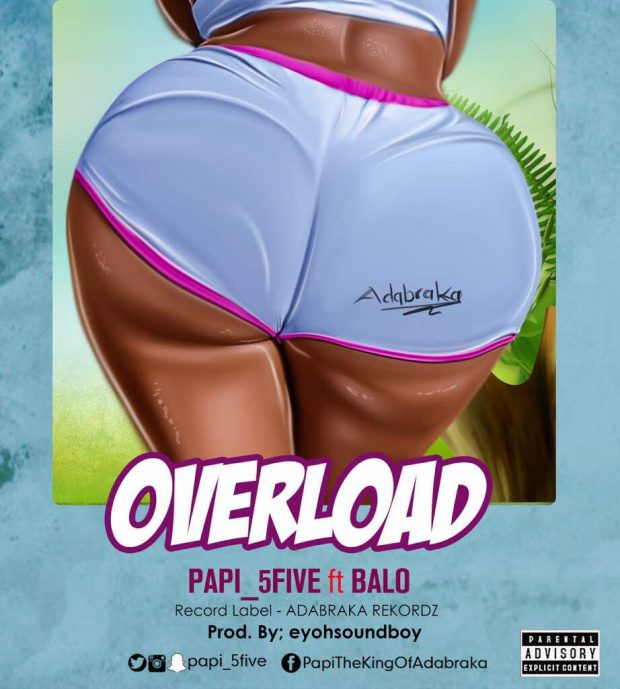 Papi 5Five ft Balo - Over Load (Prod.by Eyoh Soundboy)