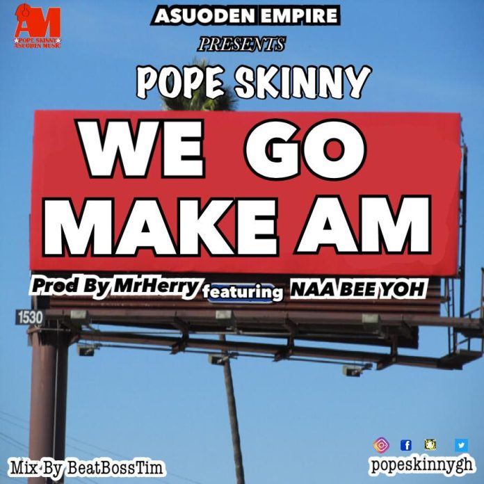 Pope Skinny - We Go Make Am Ft Naa Bee Yorr (Prod By MrHerry)