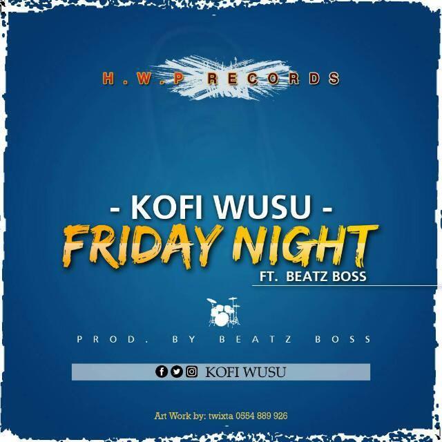 Kofi Wusu - Friday Night Ft Beat Boss (Prod By Beatz Boss)