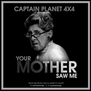 Captain Planet (4X4) - Your Mother Saw Me (Prod By BeatBoss Tims & GarzyMix)