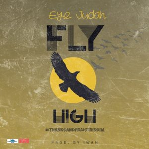 Eye Judah - Fly High (Thanks and Praise Riddim) (Prod. By Iwan)