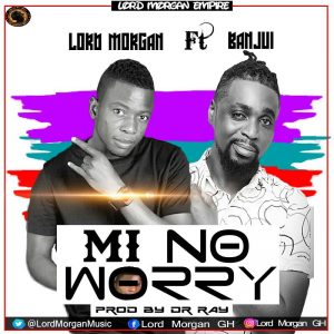 Lord Morgan ft Banju-i - Mi No Worry (Prod By Dr Ray Beatz)
