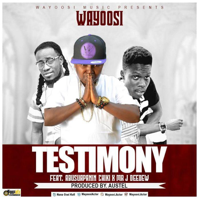 Wayoosi Ft. Abusuapanin Chiki x Mr Jay Deedew - Testimony (Prod. By Austel)