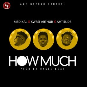 Medikal x Kwesi Arthur x Ahtitude – How Much (Prod. By Unkle Beatz)