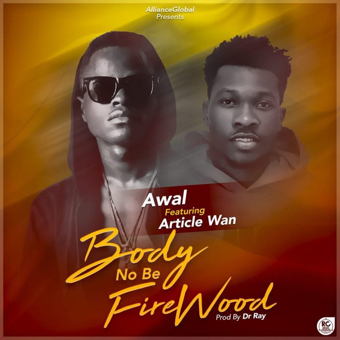 Awal Ft Article Wan - Body No Be Firewood (Prod By Dr Raw Beatz)