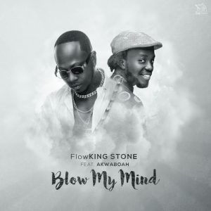 Flowking Stone Ft Akwaboah - Blow My Mind (Prod. By Kc Beatz)