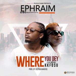 Ephraim Ft. KK Fosu – Where You Dey