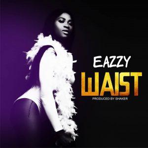 Eazzy - Waist (Prod By Shaker)