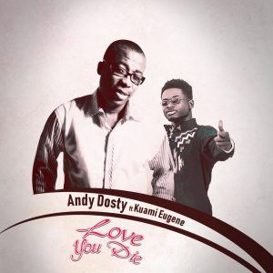 Andy Dosty Ft Kuami Eugene – Love You Die