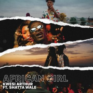 DOWNLOAD MP3 : Kwesi Arthur Ft. Shatta Wale – African Girl (Prod. By Mindkeyz)
