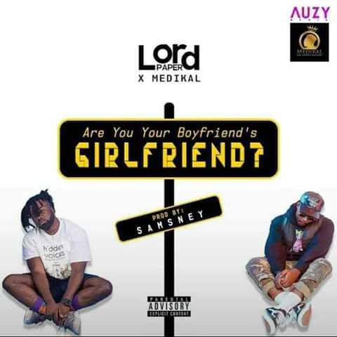 DOWNLOAD MP3 : Lord Paper ft. Medikal – Are You Your Boyfriend's Girlfriend