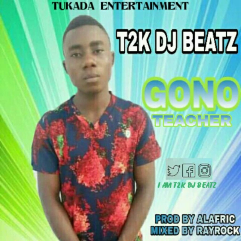 T2K Dj Beatz - Gono Teacher (Prod By Alafric)