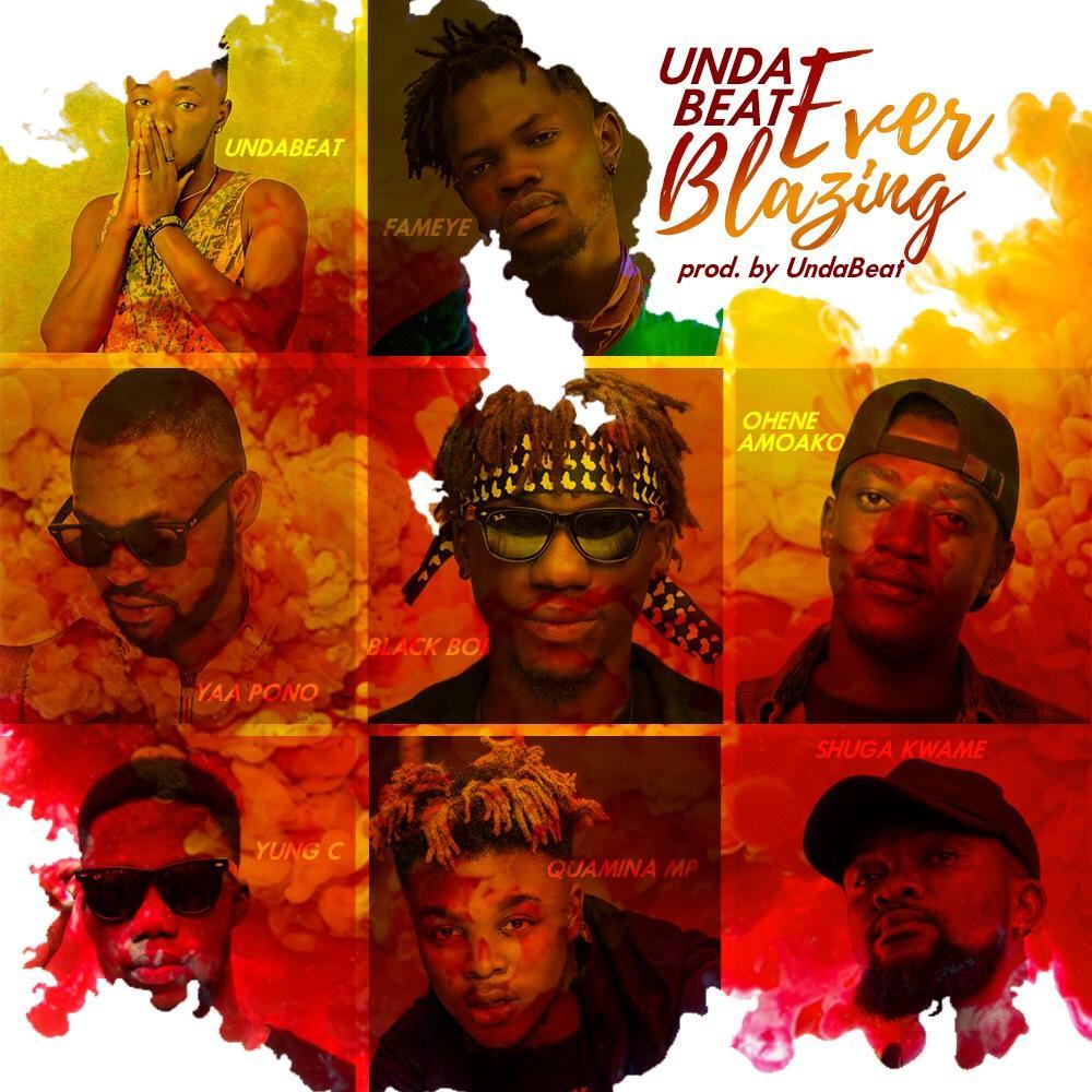 Unda Beat - Ever Blazing Ft Fameye x Yaa Pono x Quamina MP x Shuga Kwame x Blackboi x Ohene Amoako