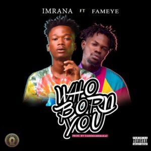 Imrana ft. Fameye - Who Born You