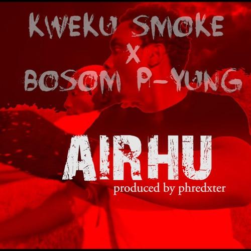 Kweku Smoke x Bosom P-Yung - Airhu