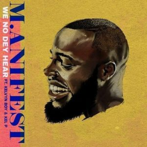 M.anifest ft. Kelvyn Boy – We No Dey Hear