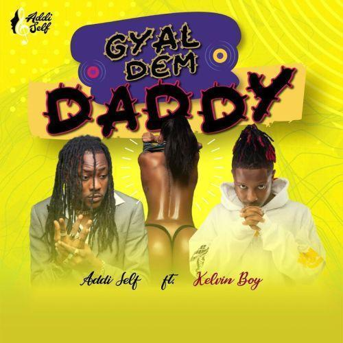 Addi Self ft. Kelvyn Boy – Gyal Dem Daddy
