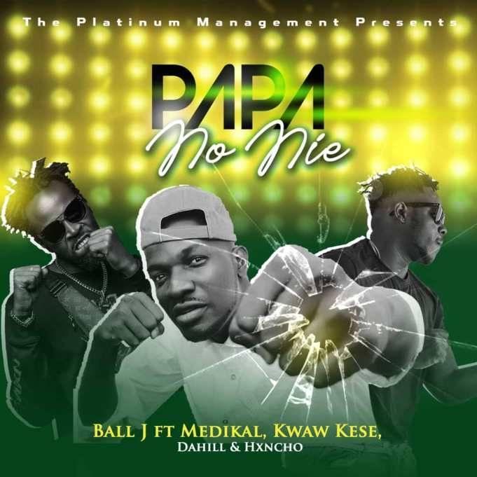 Ball J - Papa No Nie Ft. Medikal x Kwaw Kese x Dahill & Hxncho