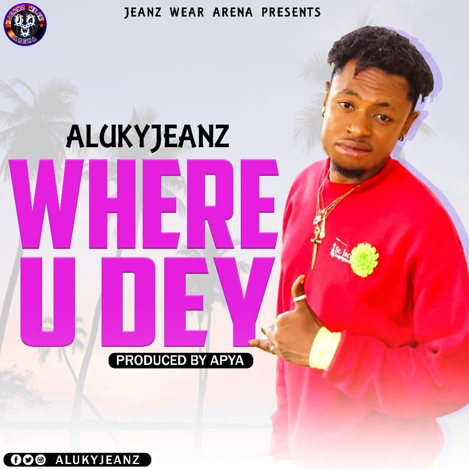 Alukyjeanz - Where You Dey (Prod By Apya)