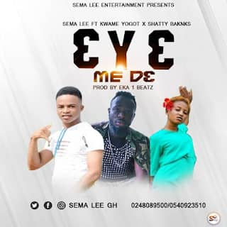 Sema Lee Ft Kwame Yogot x Shatty Banks - Eye Mede (Prod By Eka 1 Beatz)