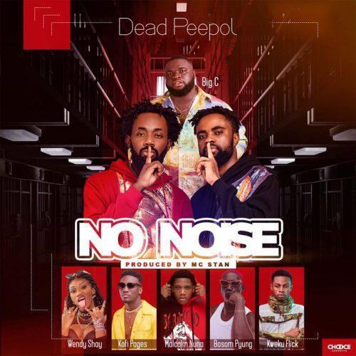 Dead Peepol – No Noise ft Wendy Shay, Kweku Flick ,Big C , Bosom P-Yung, Kofi Pages & Malcolm Nuna