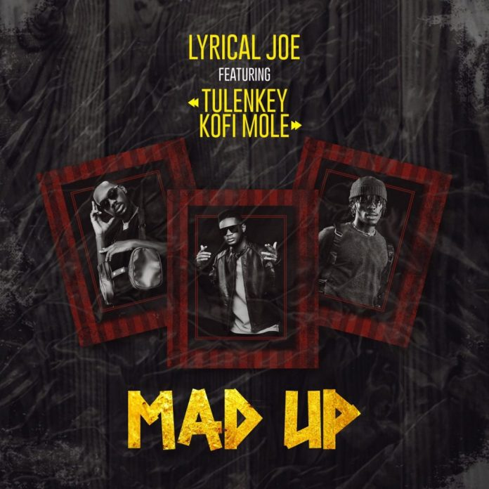 Lyrical Joe Ft Tulenkey & Kofi Mole – Mad Up