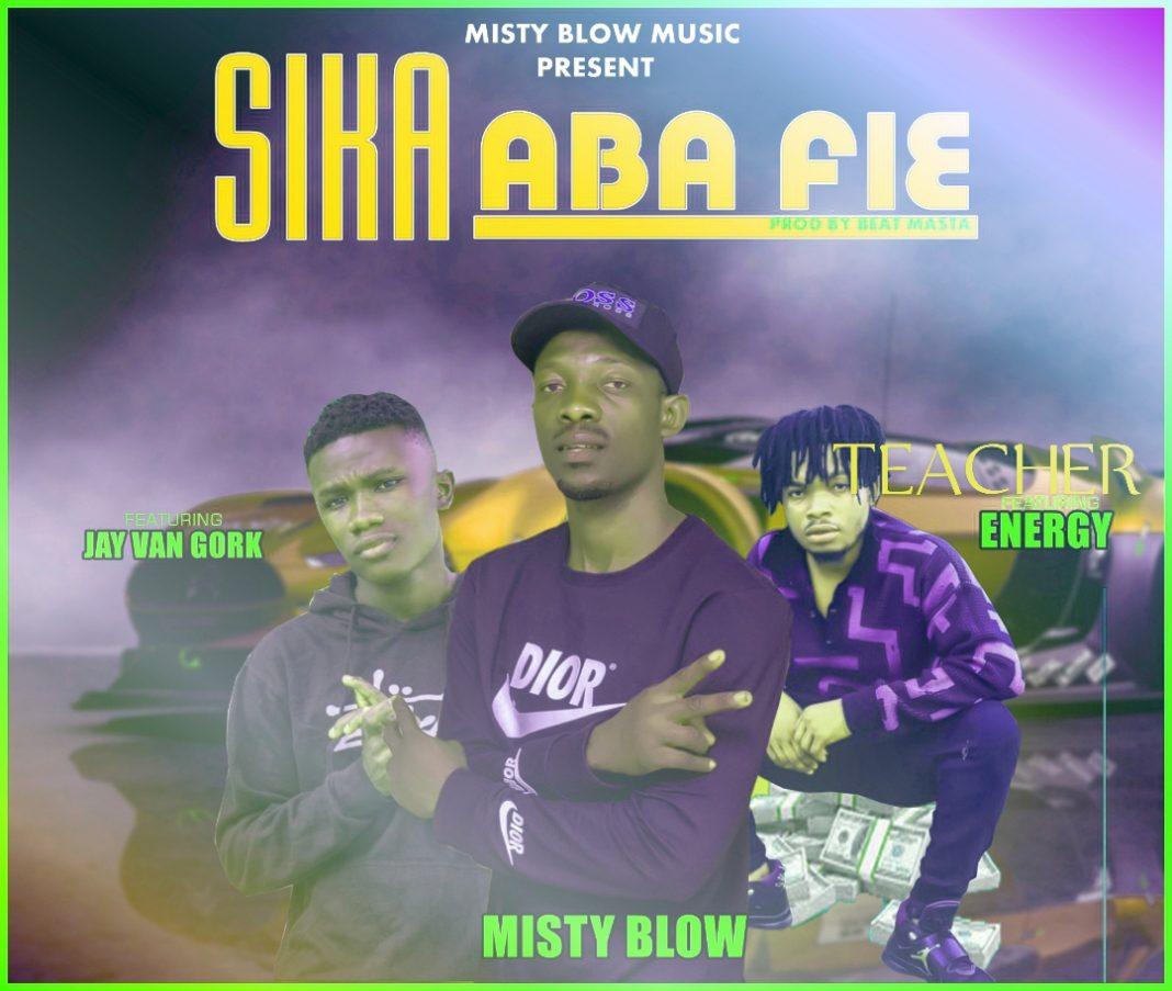 Misty Blow Ft Jay Van Gork x Teacher Energy - Sika Aba Fie (Prod By Beat Masta)