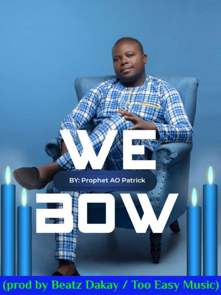 Prophet AO Patrick - We Bow (Prod By Beat Dakay)